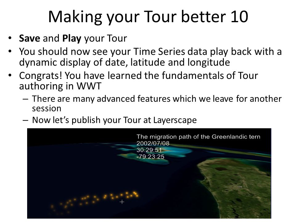Making your Tour better 10 Save and Play your Tour You should now see your Time Series data play back with a dynamic display of date, latitude and lon