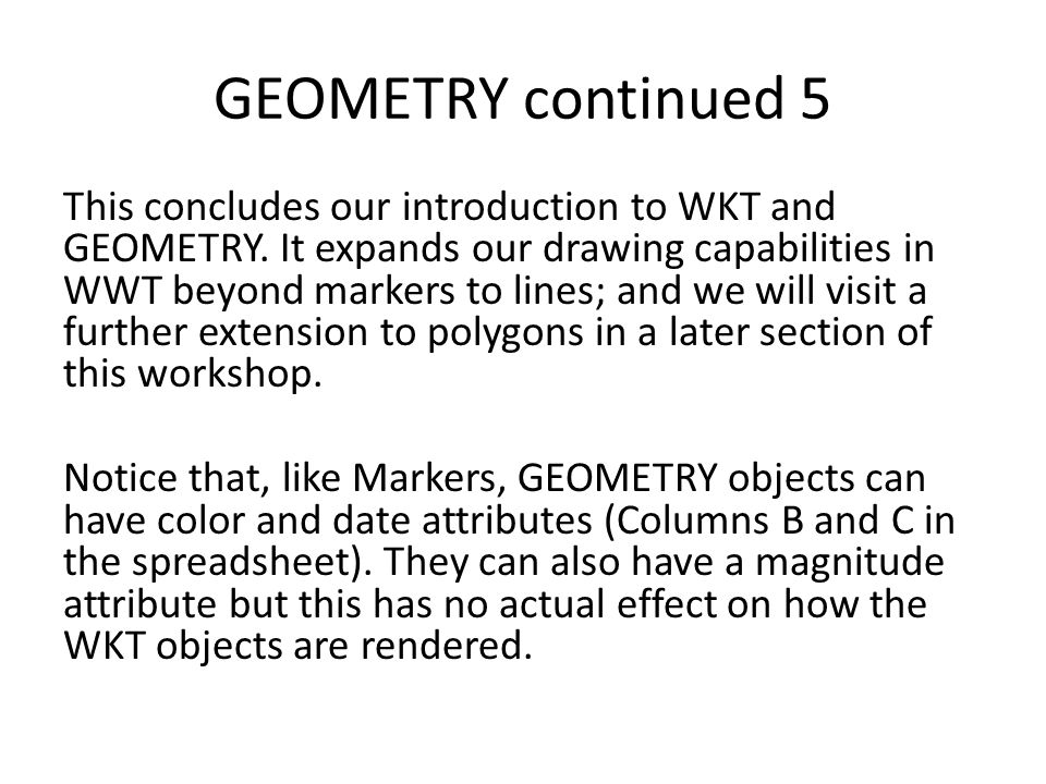 GEOMETRY continued 5 This concludes our introduction to WKT and GEOMETRY. It expands our drawing capabilities in WWT beyond markers to lines; and we w