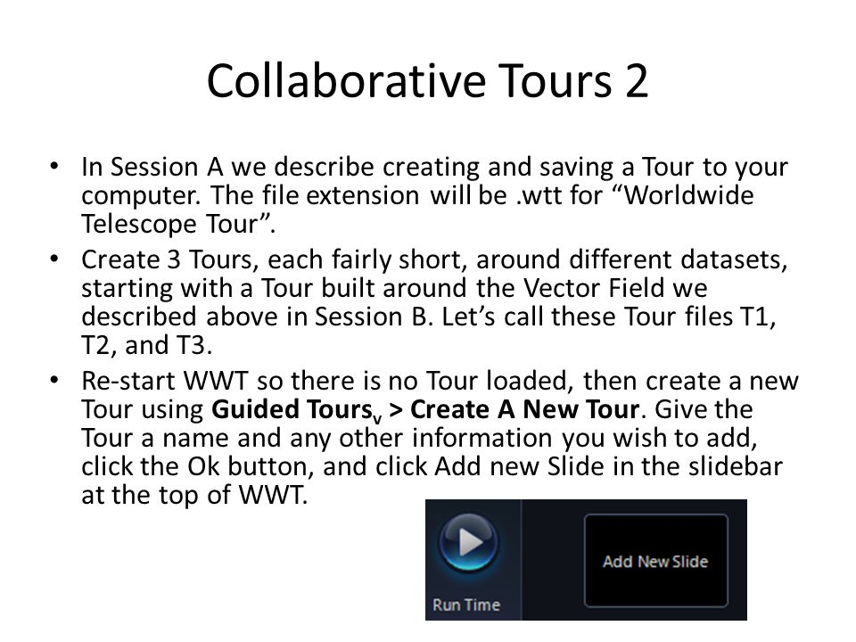 "Collaborative Tours 2 In Session A we describe creating and saving a Tour to your computer. The file extension will be.wtt for ""Worldwide Telescope To"