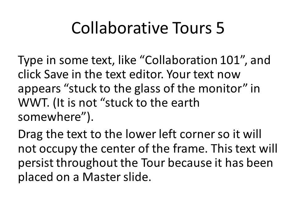 "Collaborative Tours 5 Type in some text, like ""Collaboration 101"", and click Save in the text editor. Your text now appears ""stuck to the glass of the"