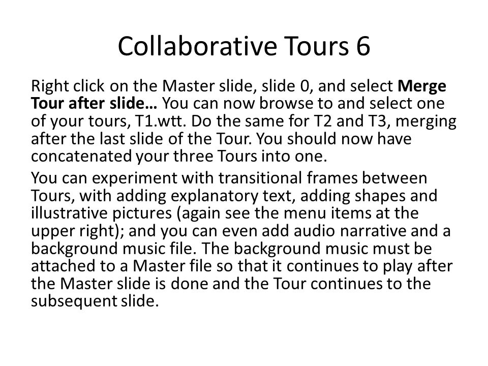 Collaborative Tours 6 Right click on the Master slide, slide 0, and select Merge Tour after slide… You can now browse to and select one of your tours,