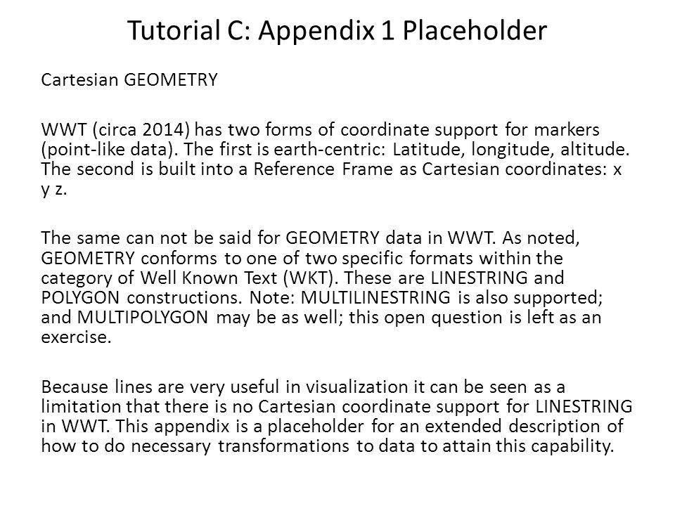 Tutorial C: Appendix 1 Placeholder Cartesian GEOMETRY WWT (circa 2014) has two forms of coordinate support for markers (point-like data). The first is