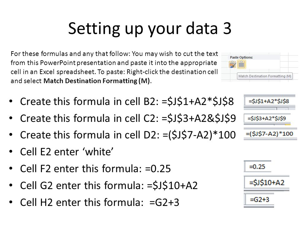 Setting up your data 3 Create this formula in cell B2: =$J$1+A2*$J$8 Create this formula in cell C2: =$J$3+A2&$J$9 Create this formula in cell D2: =($