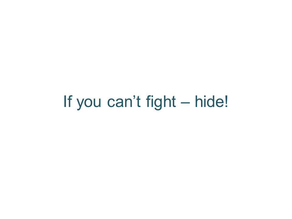 If you can't fight – hide!