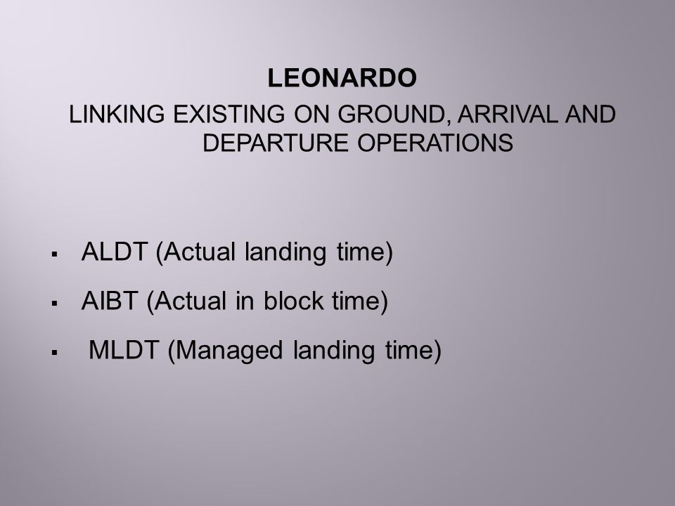 LEONARDO LINKING EXISTING ON GROUND, ARRIVAL AND DEPARTURE OPERATIONS  ALDT (Actual landing time)  AIBT (Actual in block time)  MLDT (Managed landi