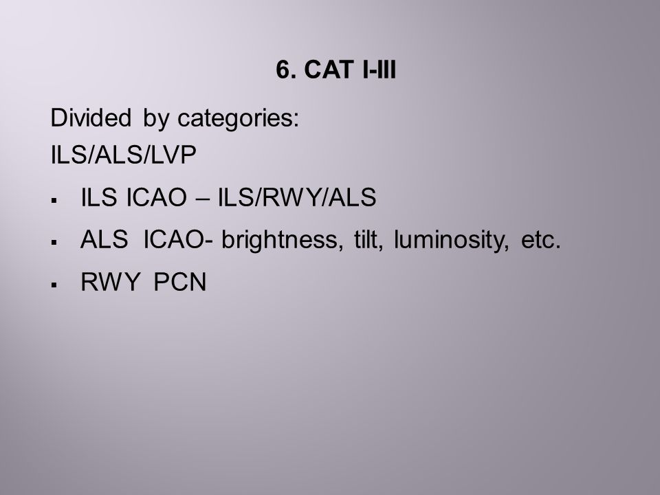 6. CAT I-III Divided by categories: ILS/ALS/LVP  ILS ICAO – ILS/RWY/ALS  ALS ICAO- brightness, tilt, luminosity, etc.  RWY PCN