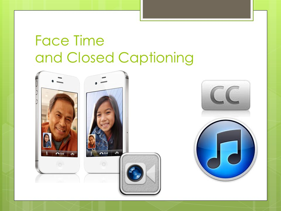 Face Time and Closed Captioning