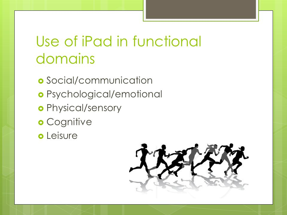 Use of iPad in functional domains  Social/communication  Psychological/emotional  Physical/sensory  Cognitive  Leisure