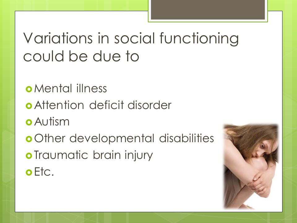 Variations in social functioning could be due to  Mental illness  Attention deficit disorder  Autism  Other developmental disabilities  Traumatic brain injury  Etc.
