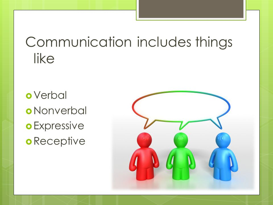 Communication includes things like  Verbal  Nonverbal  Expressive  Receptive