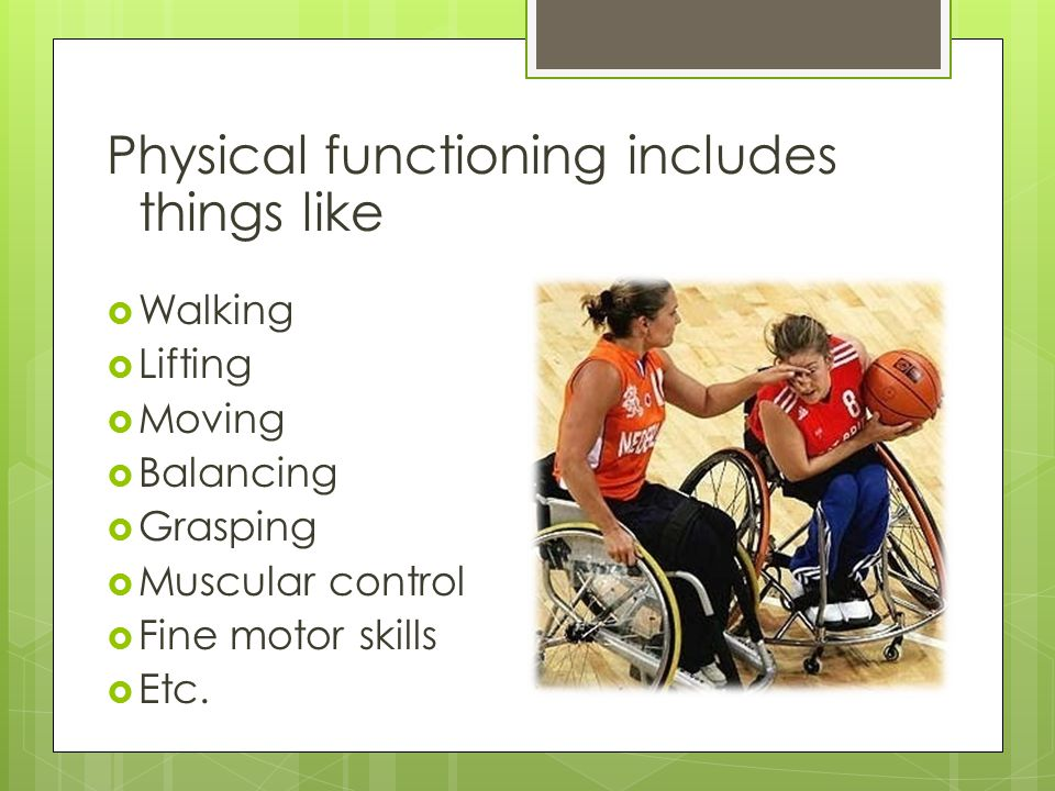 Physical functioning includes things like  Walking  Lifting  Moving  Balancing  Grasping  Muscular control  Fine motor skills  Etc.