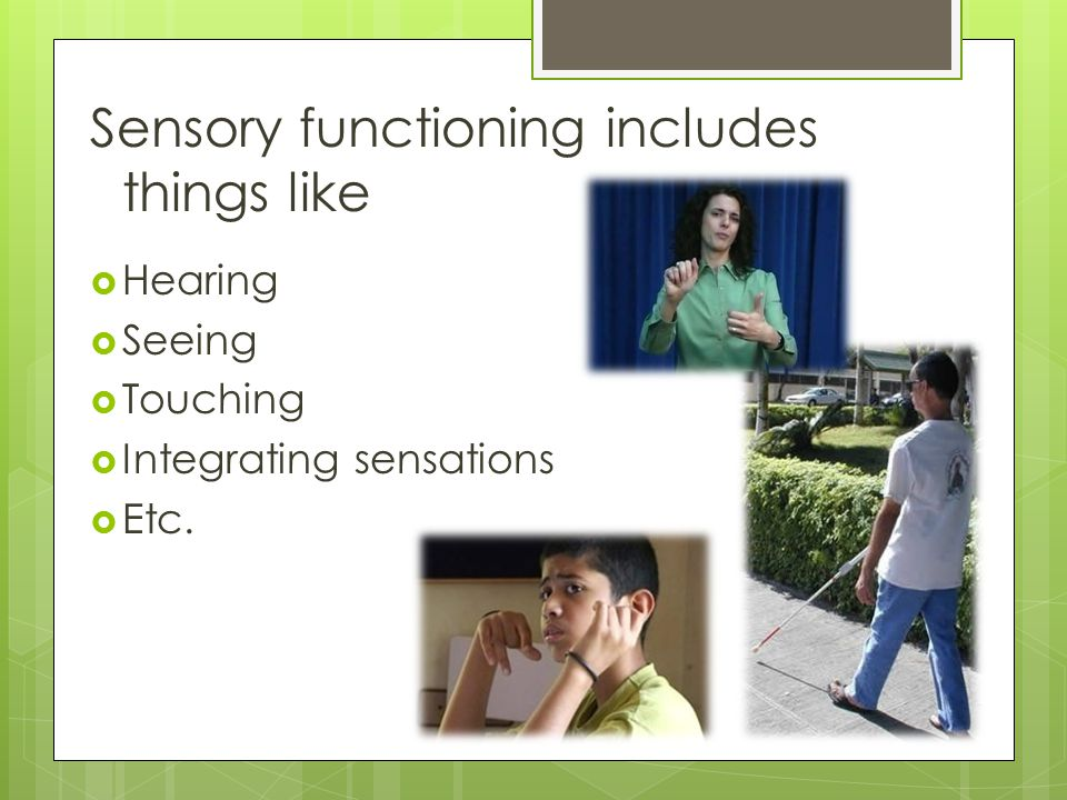 Sensory functioning includes things like  Hearing  Seeing  Touching  Integrating sensations  Etc.