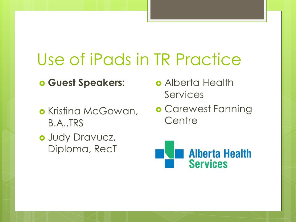 Use of iPads in TR Practice  Guest Speakers:  Kristina McGowan, B.A.,TRS  Judy Dravucz, Diploma, RecT  Alberta Health Services  Carewest Fanning Centre