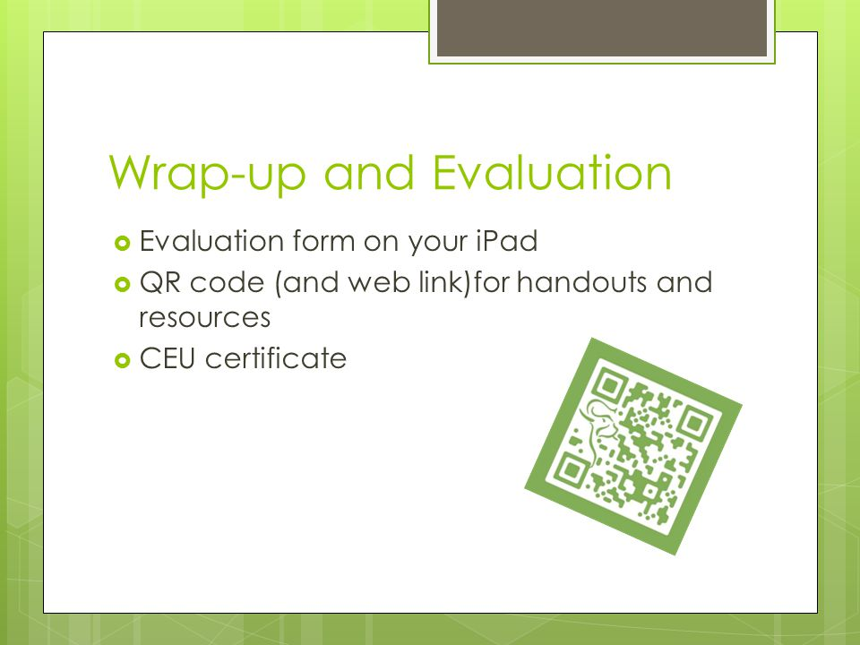 Wrap-up and Evaluation  Evaluation form on your iPad  QR code (and web link)for handouts and resources  CEU certificate