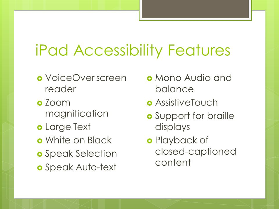 iPad Accessibility Features  VoiceOver screen reader  Zoom magnification  Large Text  White on Black  Speak Selection  Speak Auto-text  Mono Audio and balance  AssistiveTouch  Support for braille displays  Playback of closed-captioned content