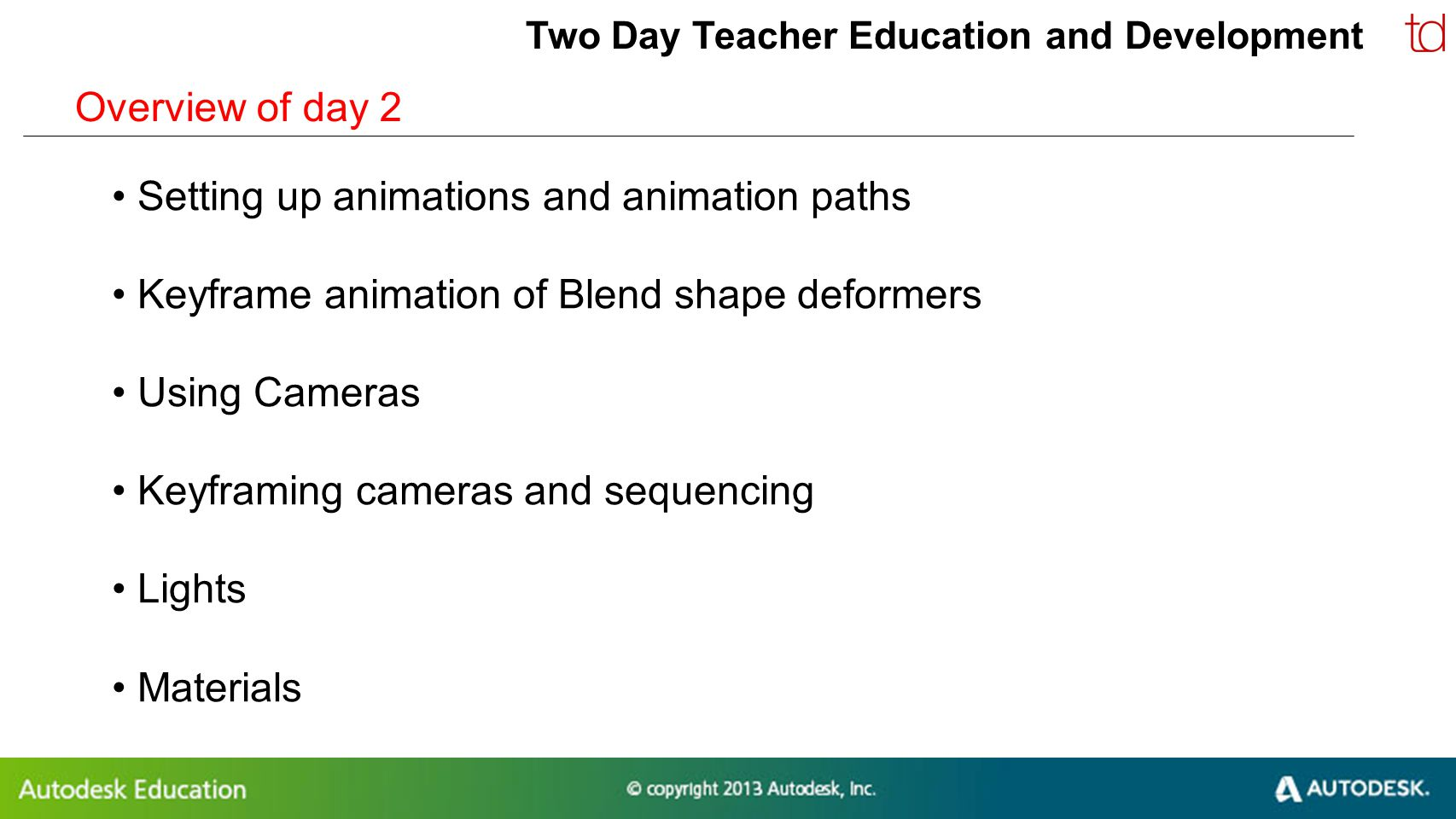 © 2012 Autodesk Two Day Teacher Education and Development Overview of day 2 Setting up animations and animation paths Keyframe animation of Blend shap