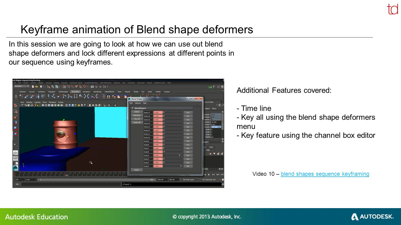© 2012 Autodesk Keyframe animation of Blend shape deformers In this session we are going to look at how we can use out blend shape deformers and lock