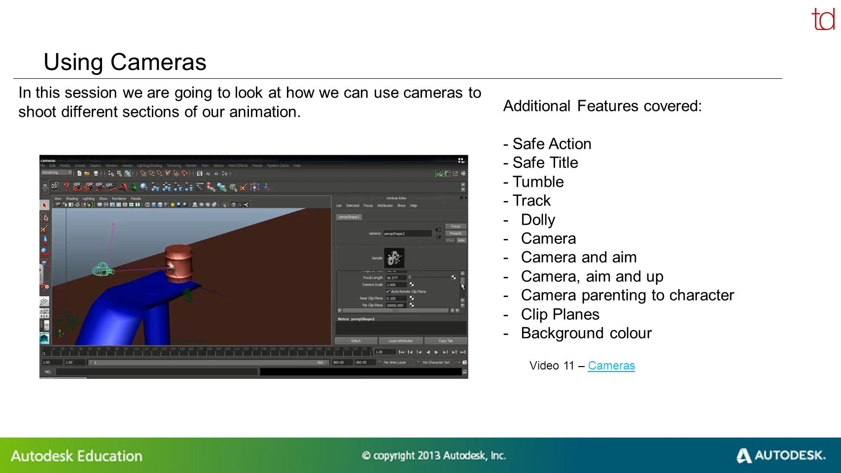 © 2012 Autodesk Using Cameras In this session we are going to look at how we can use cameras to shoot different sections of our animation.