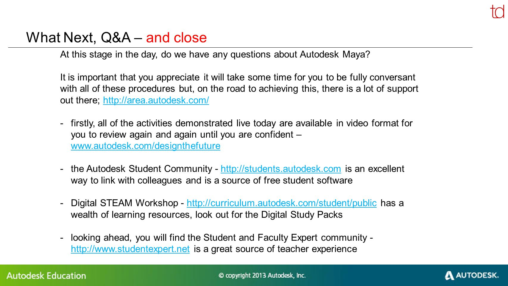 © 2012 Autodesk What Next, Q&A – and close At this stage in the day, do we have any questions about Autodesk Maya.