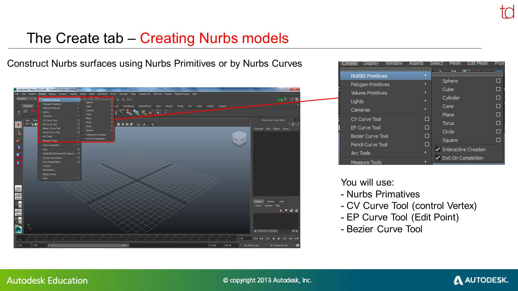 © 2012 Autodesk The Create tab – Creating Nurbs models Construct Nurbs surfaces using Nurbs Primitives or by Nurbs Curves You will use: - Nurbs Primat