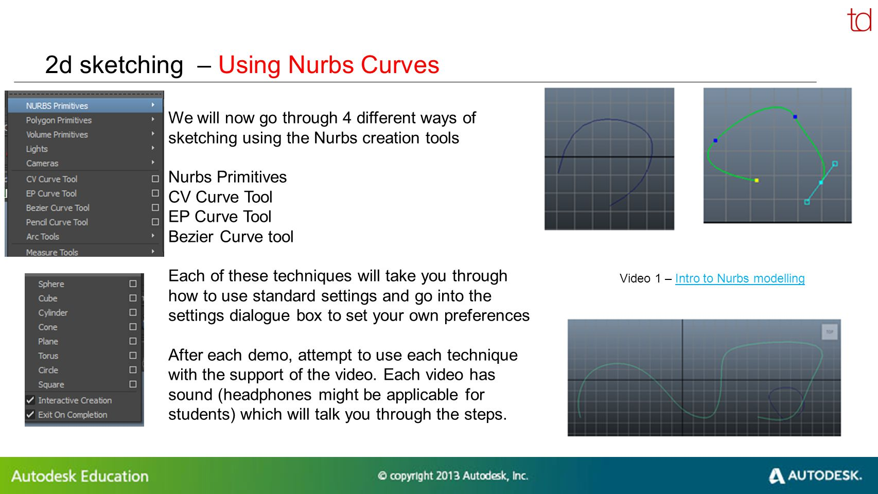 © 2012 Autodesk 2d sketching – Using Nurbs Curves We will now go through 4 different ways of sketching using the Nurbs creation tools Nurbs Primitives