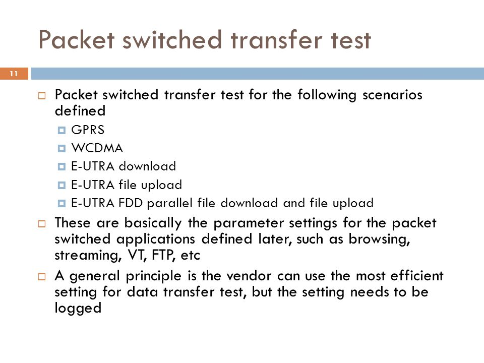 Packet switched transfer test  Packet switched transfer test for the following scenarios defined  GPRS  WCDMA  E-UTRA download  E-UTRA file upload  E-UTRA FDD parallel file download and file upload  These are basically the parameter settings for the packet switched applications defined later, such as browsing, streaming, VT, FTP, etc  A general principle is the vendor can use the most efficient setting for data transfer test, but the setting needs to be logged 11