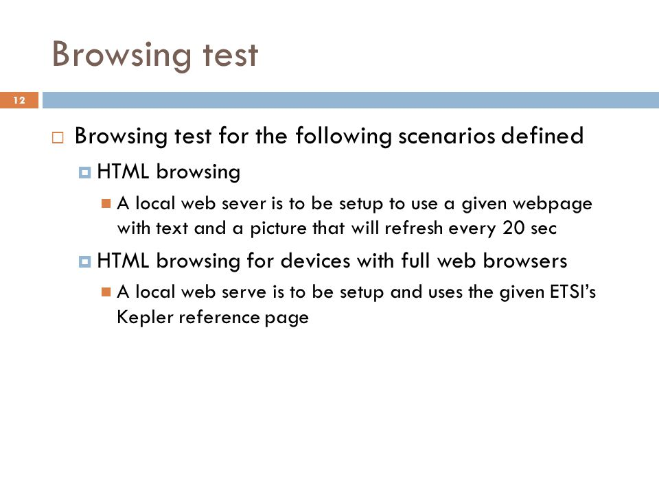 Browsing test  Browsing test for the following scenarios defined  HTML browsing A local web sever is to be setup to use a given webpage with text and a picture that will refresh every 20 sec  HTML browsing for devices with full web browsers A local web serve is to be setup and uses the given ETSI's Kepler reference page 12