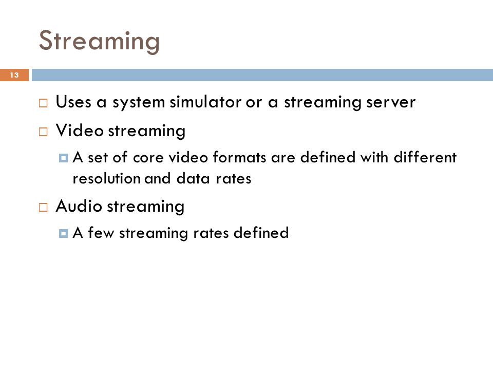 Streaming  Uses a system simulator or a streaming server  Video streaming  A set of core video formats are defined with different resolution and da