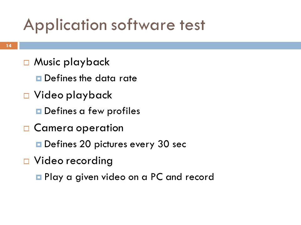 Application software test  Music playback  Defines the data rate  Video playback  Defines a few profiles  Camera operation  Defines 20 pictures every 30 sec  Video recording  Play a given video on a PC and record 14