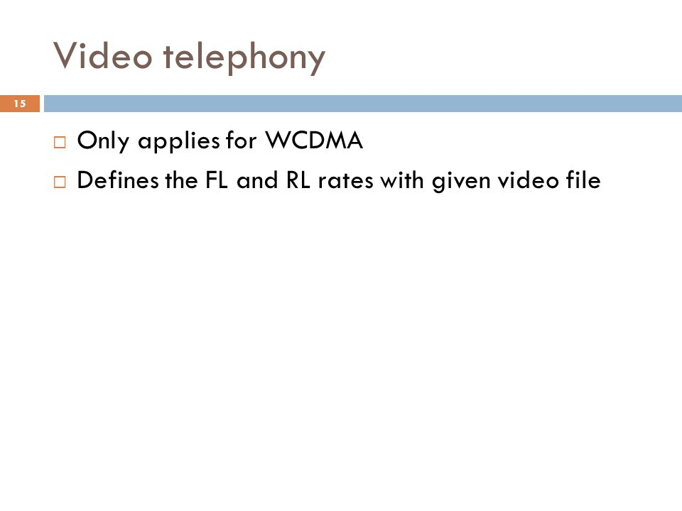 Video telephony  Only applies for WCDMA  Defines the FL and RL rates with given video file 15
