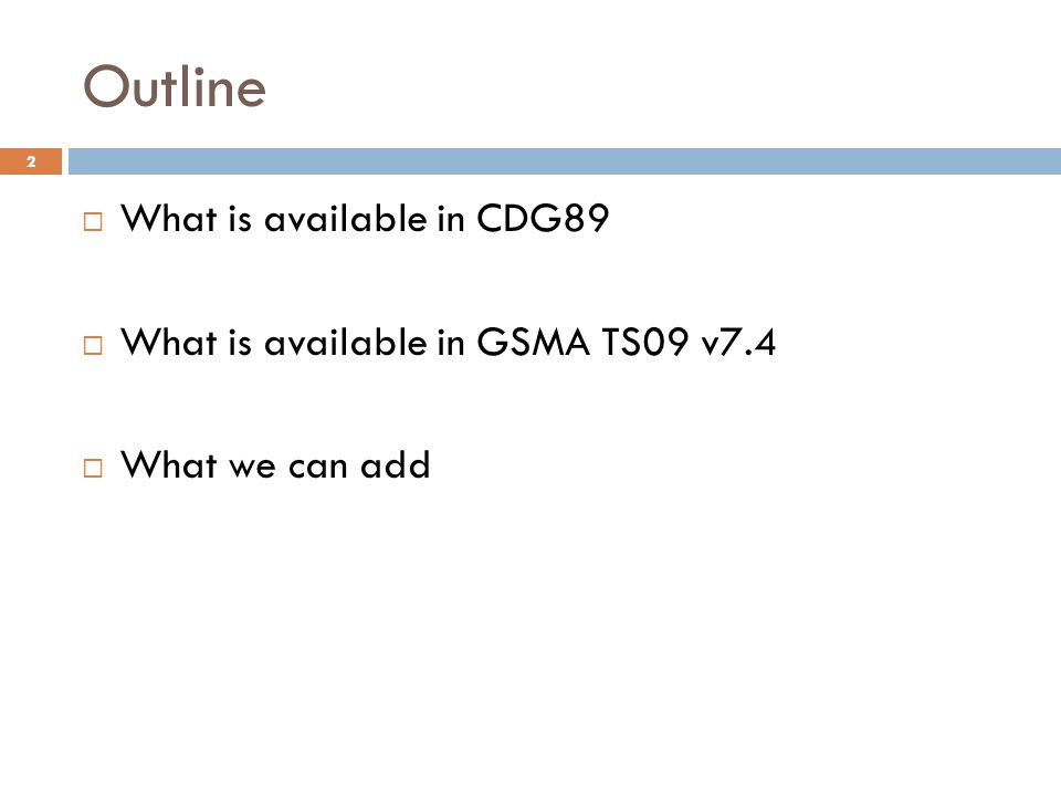 Outline  What is available in CDG89  What is available in GSMA TS09 v7.4  What we can add 2