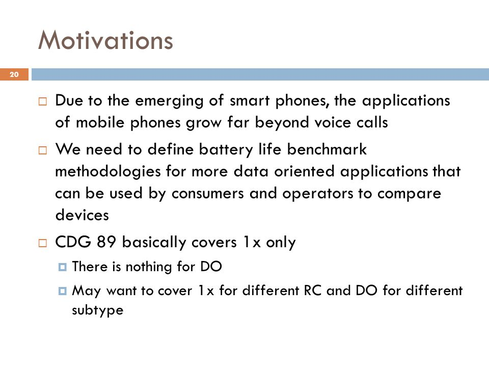 Motivations  Due to the emerging of smart phones, the applications of mobile phones grow far beyond voice calls  We need to define battery life benchmark methodologies for more data oriented applications that can be used by consumers and operators to compare devices  CDG 89 basically covers 1x only  There is nothing for DO  May want to cover 1x for different RC and DO for different subtype 20