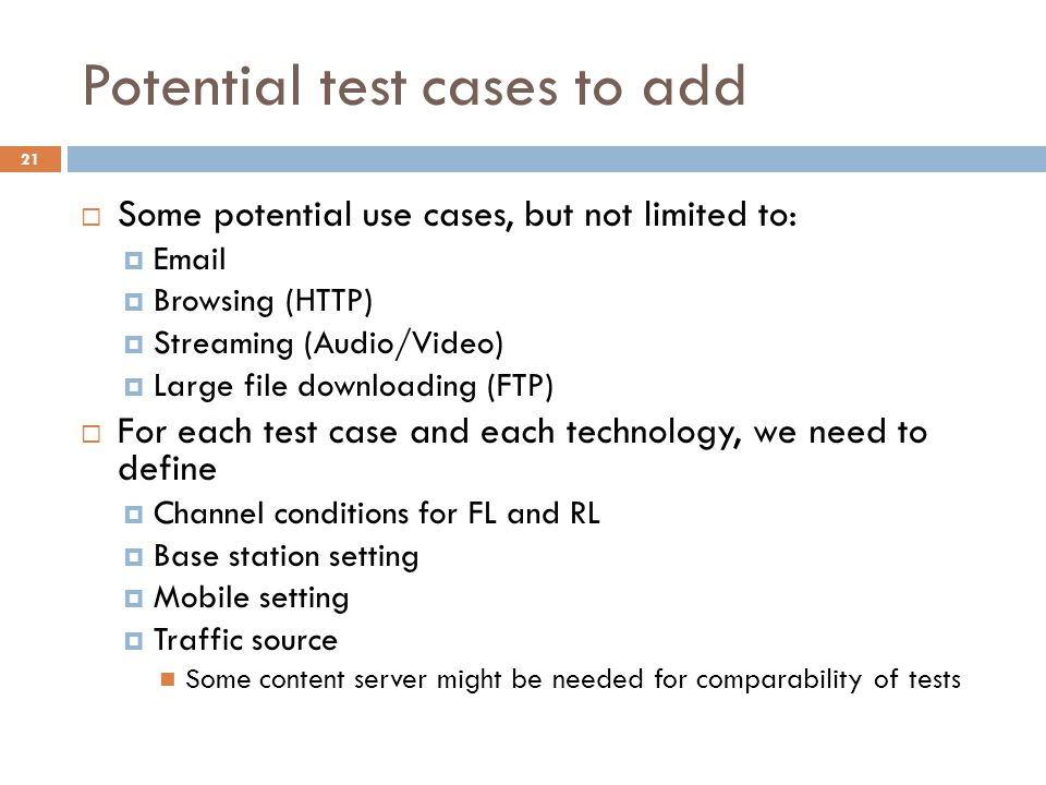 Potential test cases to add  Some potential use cases, but not limited to:  Email  Browsing (HTTP)  Streaming (Audio/Video)  Large file downloading (FTP)  For each test case and each technology, we need to define  Channel conditions for FL and RL  Base station setting  Mobile setting  Traffic source Some content server might be needed for comparability of tests 21