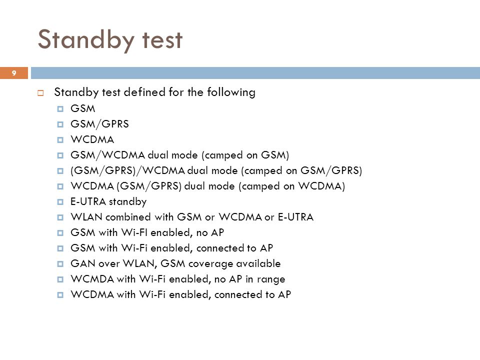 Standby test  Standby test defined for the following  GSM  GSM/GPRS  WCDMA  GSM/WCDMA dual mode (camped on GSM)  (GSM/GPRS)/WCDMA dual mode (camped on GSM/GPRS)  WCDMA (GSM/GPRS) dual mode (camped on WCDMA)  E-UTRA standby  WLAN combined with GSM or WCDMA or E-UTRA  GSM with Wi-FI enabled, no AP  GSM with Wi-Fi enabled, connected to AP  GAN over WLAN, GSM coverage available  WCMDA with Wi-Fi enabled, no AP in range  WCDMA with Wi-Fi enabled, connected to AP 9