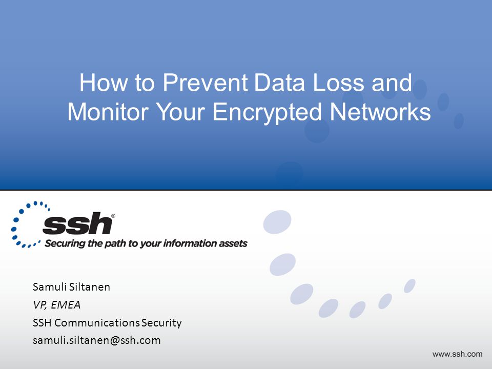 Copyright 2013 SSH Communications Security How to Prevent Data Loss and Monitor Your Encrypted Networks Samuli Siltanen VP, EMEA SSH Communications Security samuli.siltanen@ssh.com