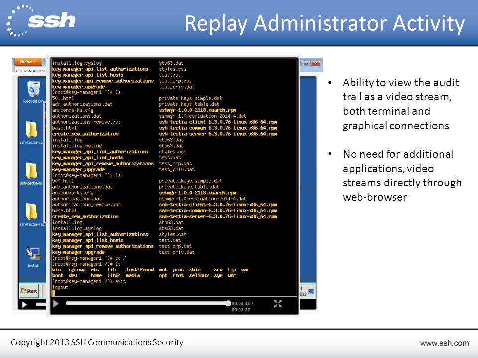 Copyright 2013 SSH Communications Security Replay Administrator Activity Ability to view the audit trail as a video stream, both terminal and graphical connections No need for additional applications, video streams directly through web-browser