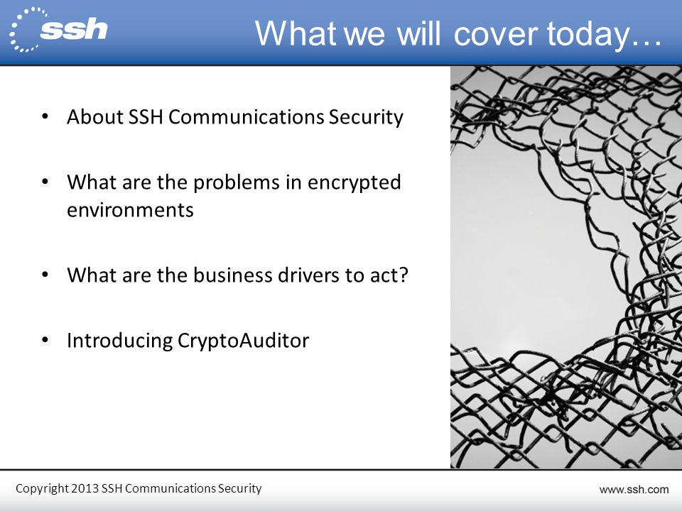 Copyright 2013 SSH Communications Security Quick Facts We are the inventors of the SSH protocol Listed in NASDAQ OMX Helsinki (SSH1V) 50+ patents in various countries One of the most widely used protocols in the world with millions of deployments worldwide Over 3,000 customers worldwide including 7 of the Fortune 10 Boston, USA Germany Helsinki, Finland (HQ) Hong Kong UK = SSH Office = SSH Competence Center