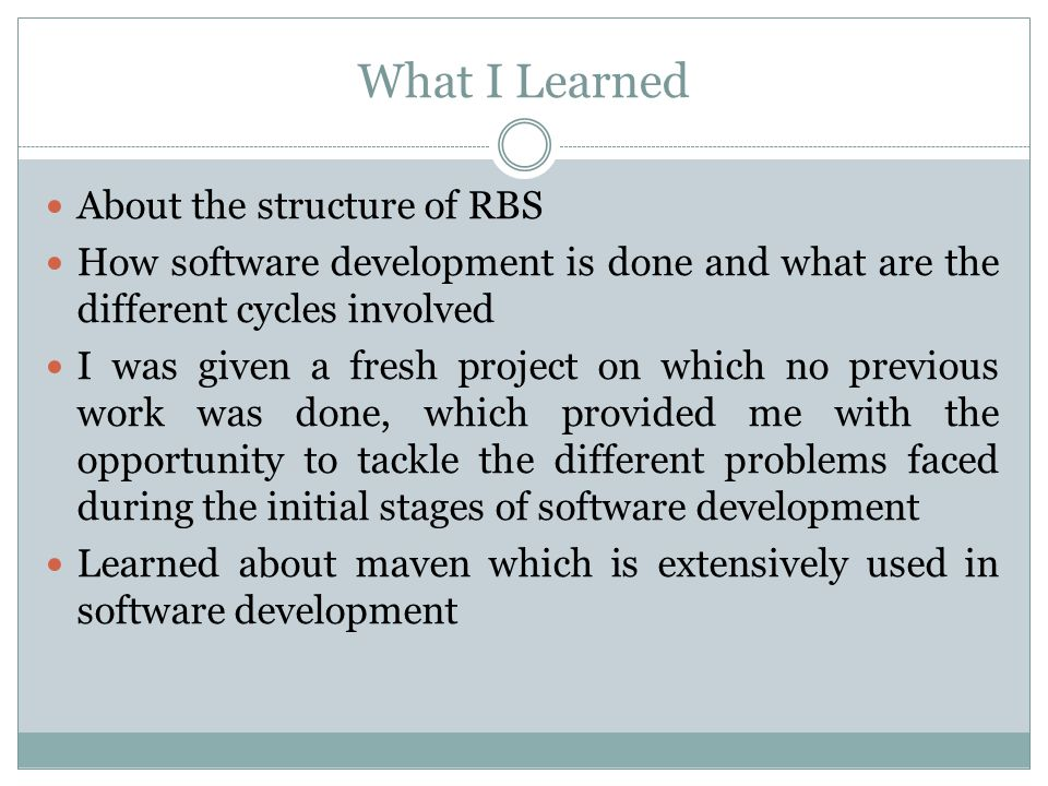 What I Learned About the structure of RBS How software development is done and what are the different cycles involved I was given a fresh project on which no previous work was done, which provided me with the opportunity to tackle the different problems faced during the initial stages of software development Learned about maven which is extensively used in software development