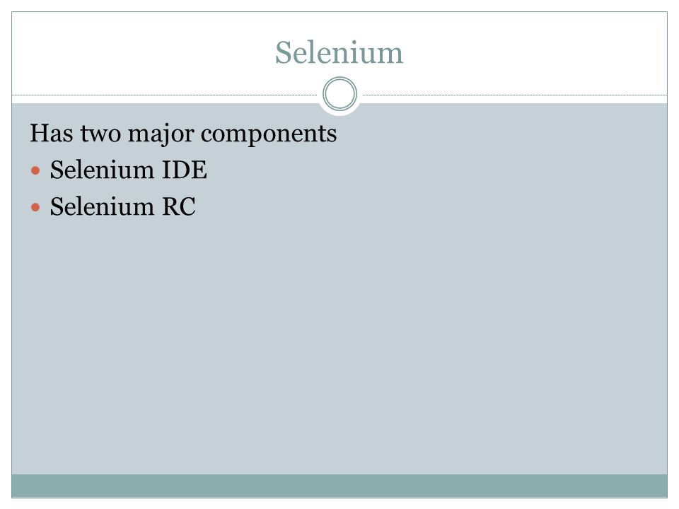 Selenium Has two major components Selenium IDE Selenium RC