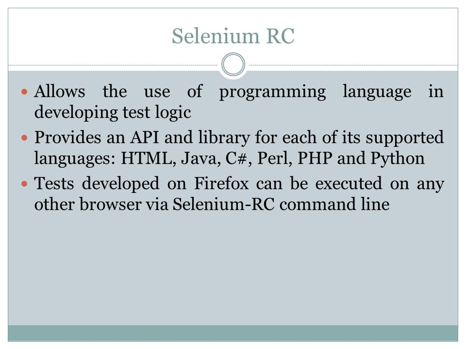 Selenium RC Allows the use of programming language in developing test logic Provides an API and library for each of its supported languages: HTML, Java, C#, Perl, PHP and Python Tests developed on Firefox can be executed on any other browser via Selenium-RC command line