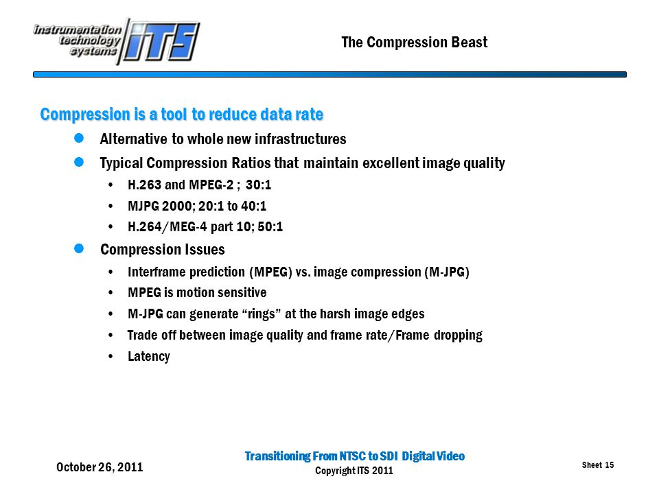Transitioning From NTSC to SDI Digital Video Copyright ITS 2011 Sheet 15 The Compression Beast Compression is a tool to reduce data rate Alternative t