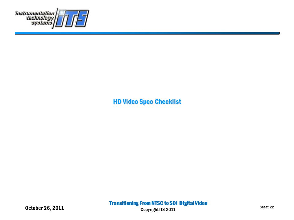 Transitioning From NTSC to SDI Digital Video Copyright ITS 2011 Sheet 22 HD Video Spec Checklist October 26, 2011