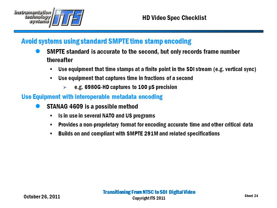 Transitioning From NTSC to SDI Digital Video Copyright ITS 2011 Sheet 24 HD Video Spec Checklist Avoid systems using standard SMPTE time stamp encodin