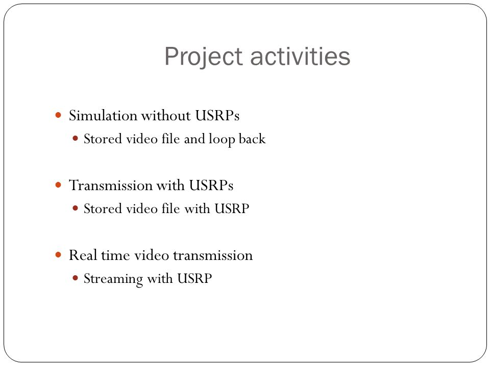 Project activities Simulation without USRPs Stored video file and loop back Transmission with USRPs Stored video file with USRP Real time video transm