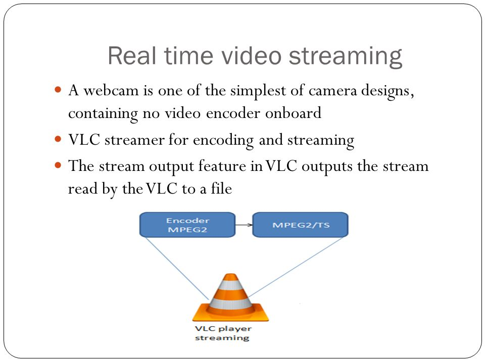 Real time video streaming A webcam is one of the simplest of camera designs, containing no video encoder onboard VLC streamer for encoding and streami