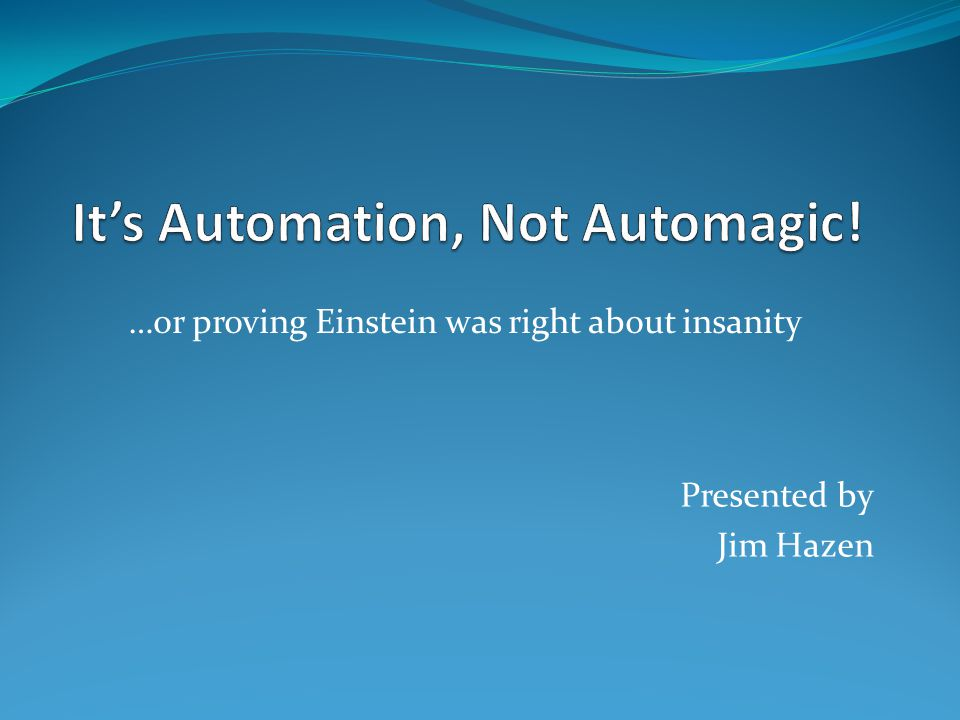 …or proving Einstein was right about insanity Presented by Jim Hazen