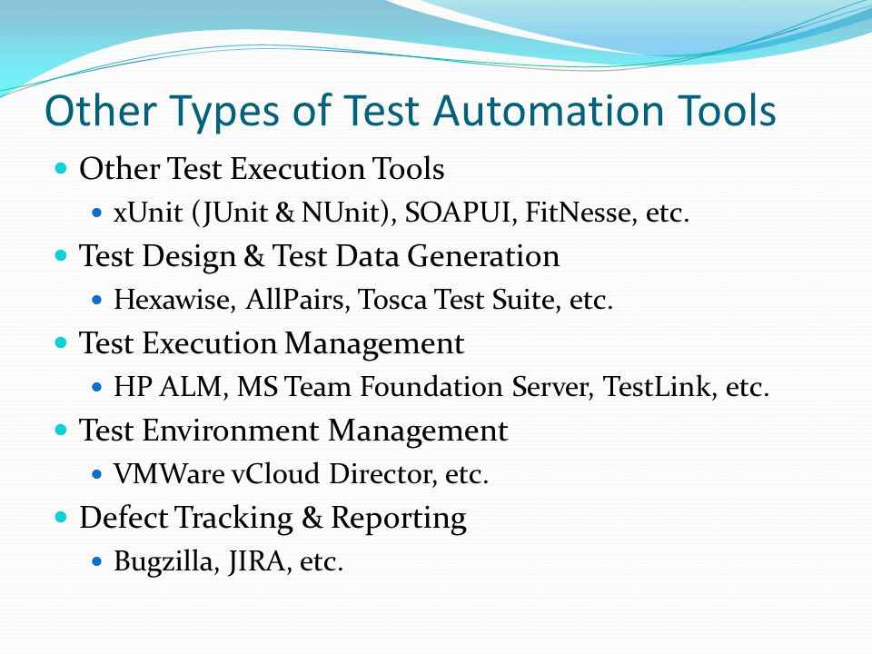 Other Types of Test Automation Tools Other Test Execution Tools xUnit (JUnit & NUnit), SOAPUI, FitNesse, etc. Test Design & Test Data Generation Hexaw