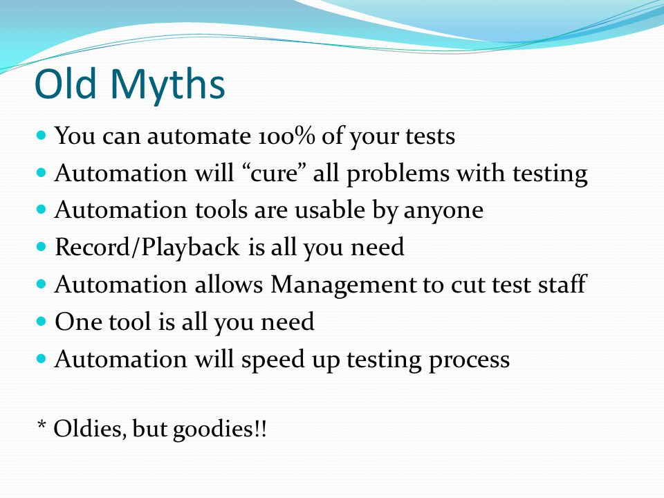 "Old Myths You can automate 100% of your tests Automation will ""cure"" all problems with testing Automation tools are usable by anyone Record/Playback i"