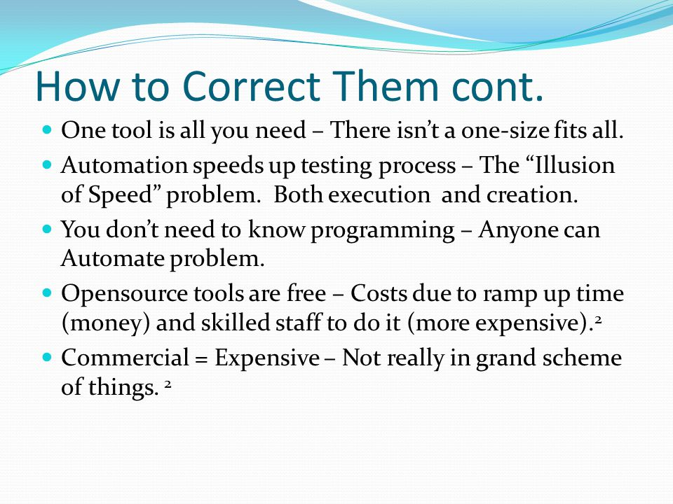"How to Correct Them cont. One tool is all you need – There isn't a one-size fits all. Automation speeds up testing process – The ""Illusion of Speed"" p"