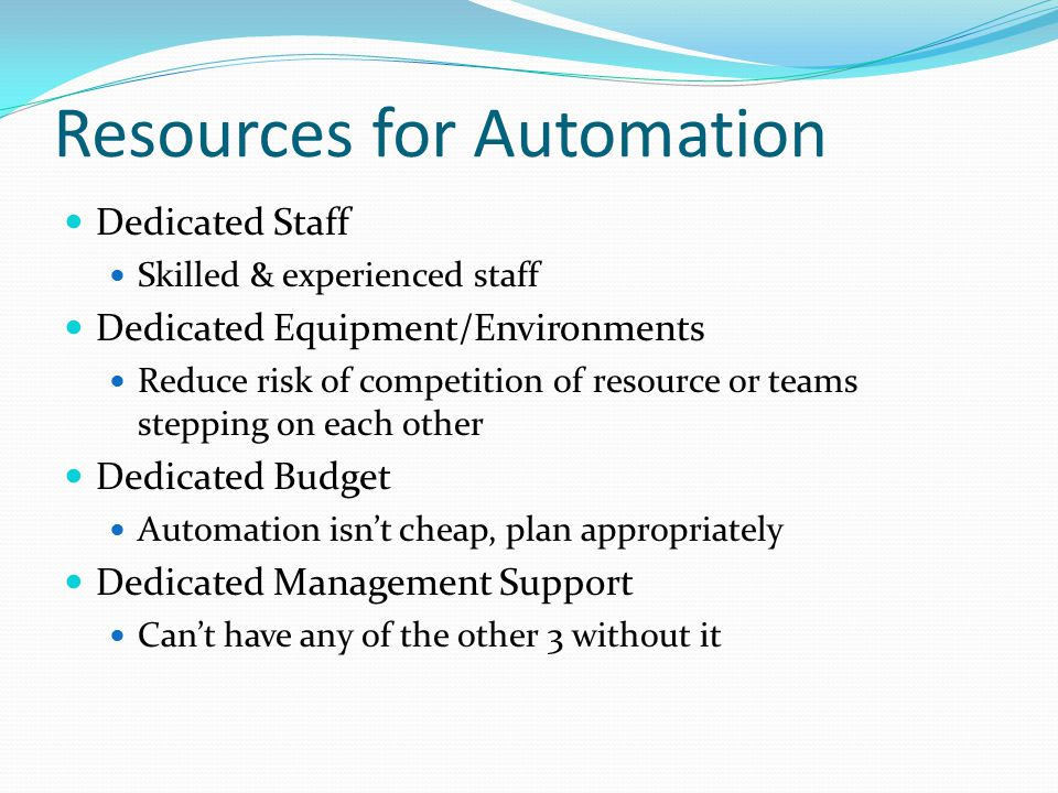 Resources for Automation Dedicated Staff Skilled & experienced staff Dedicated Equipment/Environments Reduce risk of competition of resource or teams